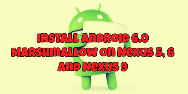 Install Android 6.0 Marshmallow on Nexus 5, 6 and Nexus 9