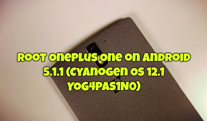 Root OnePlus One on Android 5.1.1 (Cyanogen OS 12.1 YOG4PAS1N0)