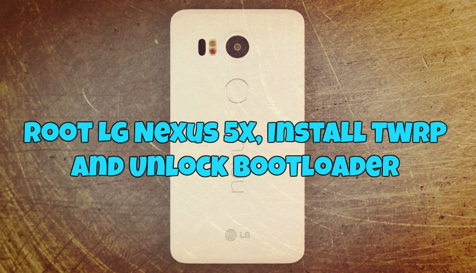 Root LG Nexus 5X, Install TWRP and Unlock Bootloader
