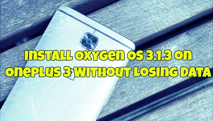 Install Oxygen OS 3.1.3 on OnePlus 3 Without Losing Data