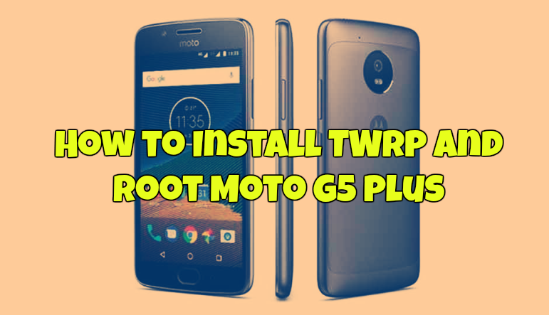How to Install TWRP and Root Moto G5 Plus