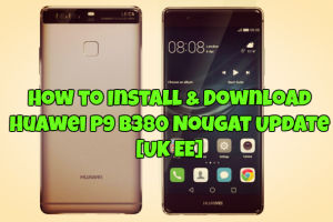 How to Install & Download Huawei P9 B380 Nougat Update [UK EE]
