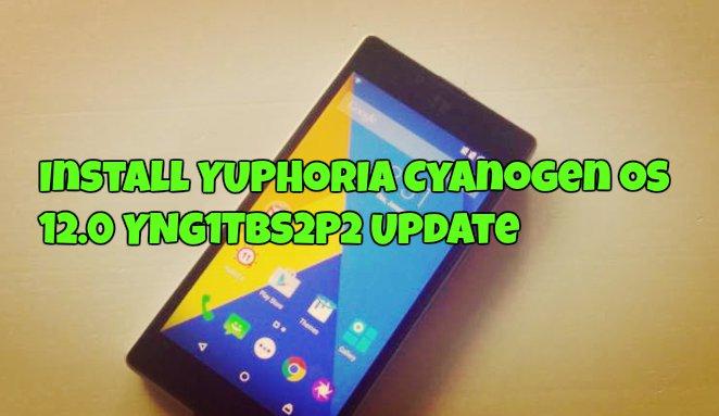 Install YUPHORIA Cyanogen OS 12.0 YNG1TBS2P2 Update