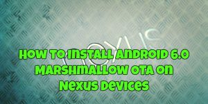 How to Install Android 6.0 Marshmallow OTA on Nexus Devices
