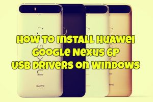How to Install Huawei Google Nexus 6P USB Drivers on Windows