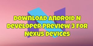 Download Android N Developer Preview 3 For Nexus Devices