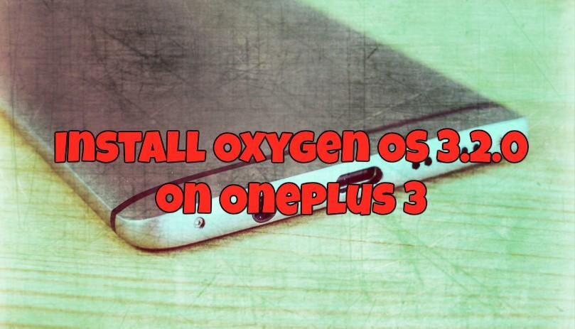 Install Oxygen OS 3.2.0 on Oneplus 3