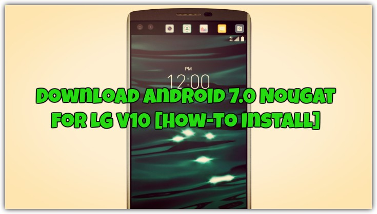 Download Android 7 0 Nougat for LG V10 [How-To Install]