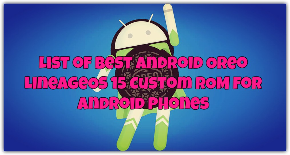 List of Best Android Oreo LineageOS 15 Custom ROM for Android Phones