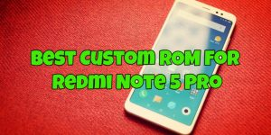 Best Custom ROM For Redmi Note 5 Pro