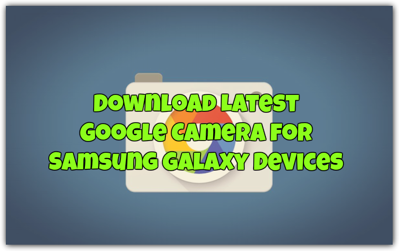 Download Latest Google Camera for Samsung Galaxy Devices [WORKING