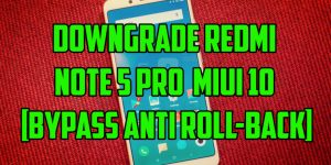 Downgrade Redmi Note 5 Pro MIUI 10 [ByPass Anti Roll-back]