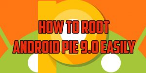 How To Root Android Pie 9.0 Easily