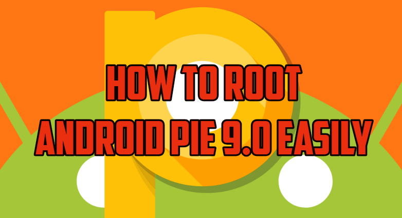 How To Root Android Pie 9 0 Easily [Complete Guide]