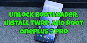 Unlock Bootloader, Install TWRP, and Root OnePlus 7 Pro